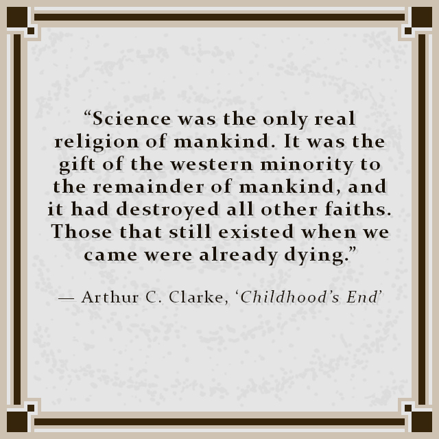 """""""Science was the only real religion of mankind. It was the gift of the western minority to the remainder of mankind, and it had destroyed all other faiths. Those that still existed when we came were already dying."""" — Arthur C. Clarke, 'Childhood's End'"""