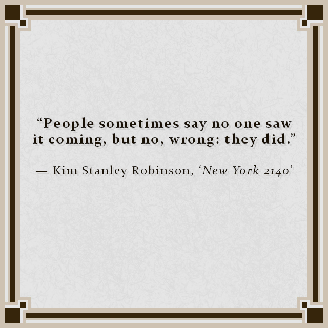 """""""People sometimes say no one saw it coming, but no, wrong: they did."""" — Kim Stanley Robinson, 'New York 2140'"""