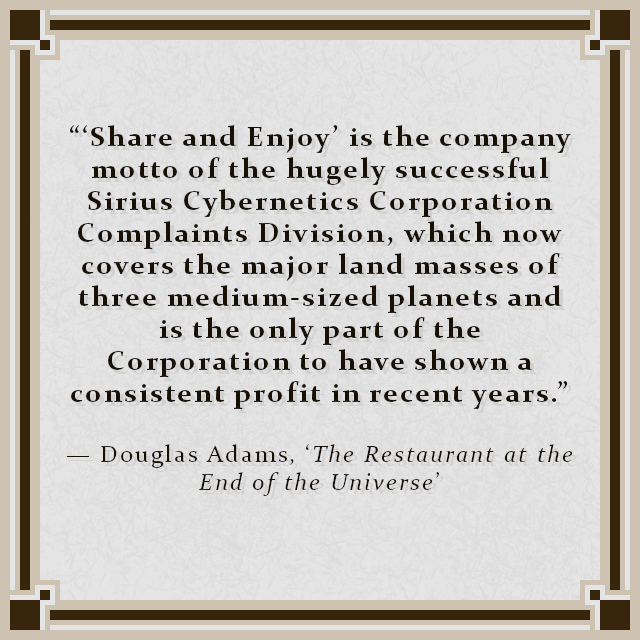 """""""'Share and Enjoy' is the company motto of the hugely successful Sirius Cybernetics Corporation Complaints Division, which now covers the major land masses of three medium-sized planets and is the only part of the Corporation to have shown a consistent profit in recent years."""" — Douglas Adams, 'The Restaurant at the End of the Universe'"""