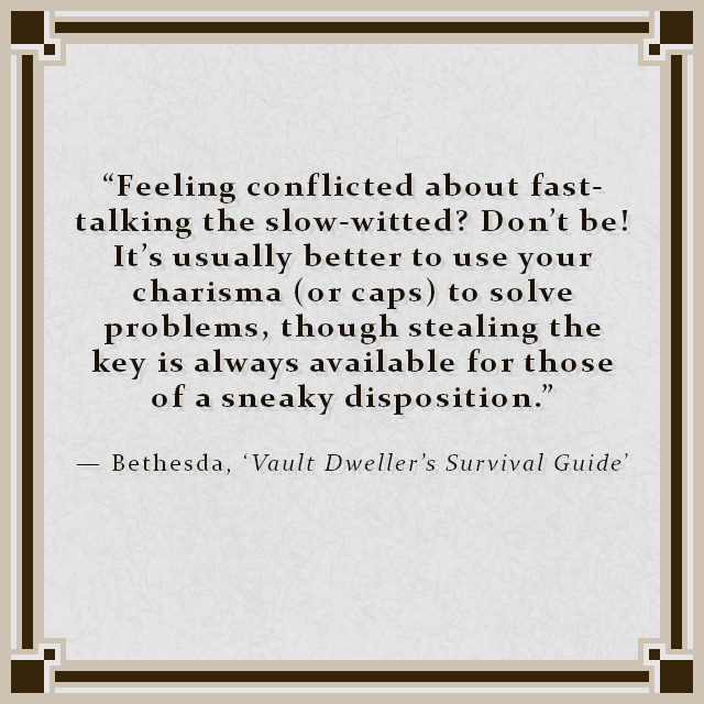 """""""Feeling conflicted about fast-talking the slow-witted? Don't be! It's usually better to use your charisma (or caps) to solve problems, though stealing the key is always available for those of a sneaky disposition."""" — Bethesda, 'Vault Dweller's Survival Guide'"""