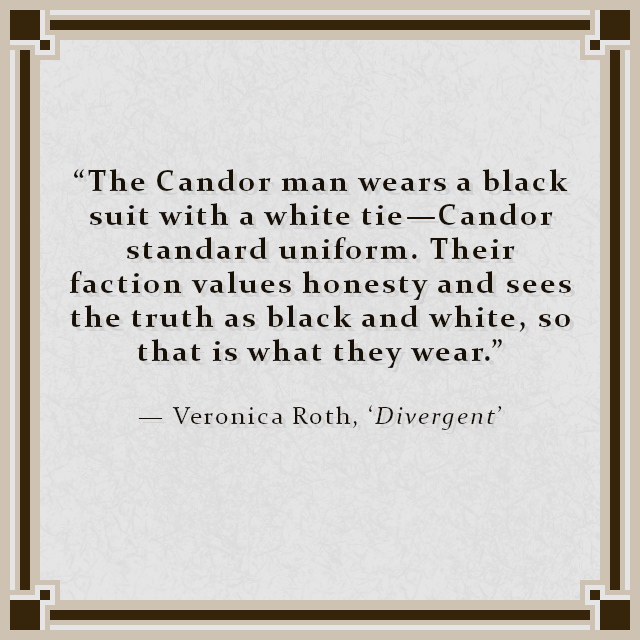 """""""The Candor man wears a black suit with a white tie—Candor standard uniform. Their faction values honesty and sees the truth as black and white, so that is what they wear."""" — Veronica Roth, 'Divergent'"""
