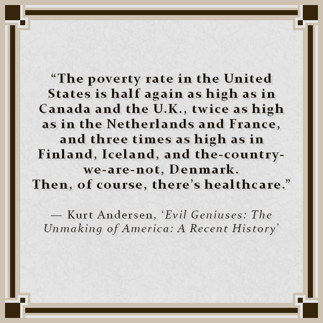 """""""The poverty rate in the United States is half again as high as in Canada and the U.K., twice as high as in the Netherlands and France, and three times as high as in Finland, Iceland, and the-country-we-are-not, Denmark. Then, of course, there's healthcare."""" — Kurt Andersen, 'Evil Geniuses: The Unmaking of America: A Recent History'"""