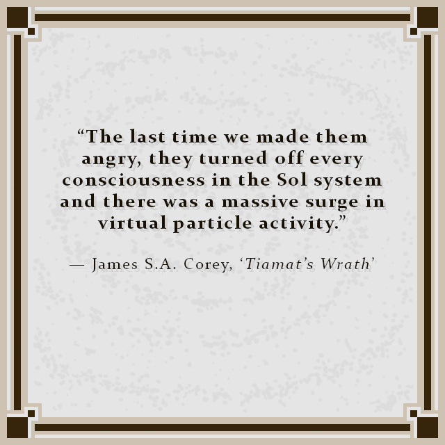 """""""The last time we made them angry, they turned off every consciousness in the Sol system and there was a massive surge in virtual particle activity."""" — James S.A. Corey, 'Tiamat's Wrath'"""