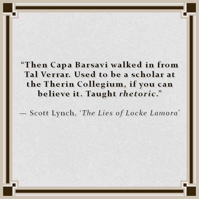 """""""Then Capa Barsavi walked in from Tal Verrar. Used to be a scholar at the Therin Collegium, if you can believe it. Taught rhetoric."""" — Scott Lynch, 'The Lies of Locke Lamora'"""