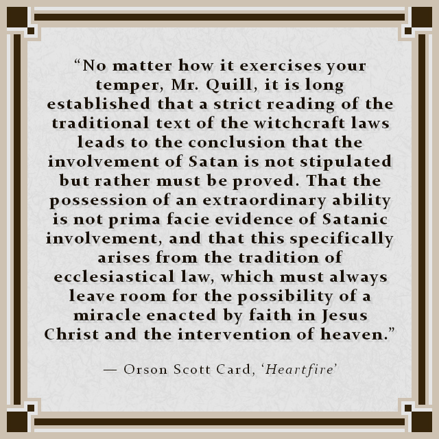 """""""No matter how it exercises your temper, Mr. Quill, it is long established that a strict reading of the traditional text of the witchcraft laws leads to the conclusion that the involvement of Satan is not stipulated but rather must be proved. That the possession of an extraordinary ability is not prima facie evidence of Satanic involvement, and that this specifically arises from the tradition of ecclesiastical law, which must always leave room for the possibility of a miracle enacted by faith in Jesus Christ and the intervention of heaven."""" — Orson Scott Card, 'Heartfire'"""