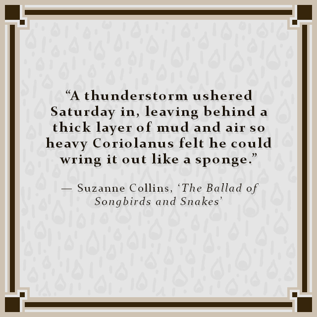 """""""A thunderstorm ushered Saturday in, leaving behind a thick layer of mud and air so heavy Coriolanus felt he could wring it out like a sponge."""" — Suzanne Collins, 'The Ballad of Songbirds and Snakes'"""