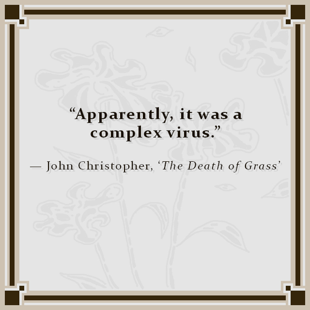 """""""Apparently, it was a complex virus."""" — John Christopher, 'The Death of Grass'"""
