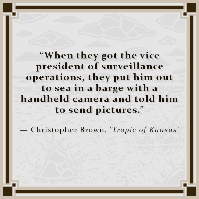 """""""When they got the vice president of surveillance operations, they put him out to sea in a barge with a handheld camera and told him to send pictures."""" — Christopher Brown, 'Tropic of Kansas'"""