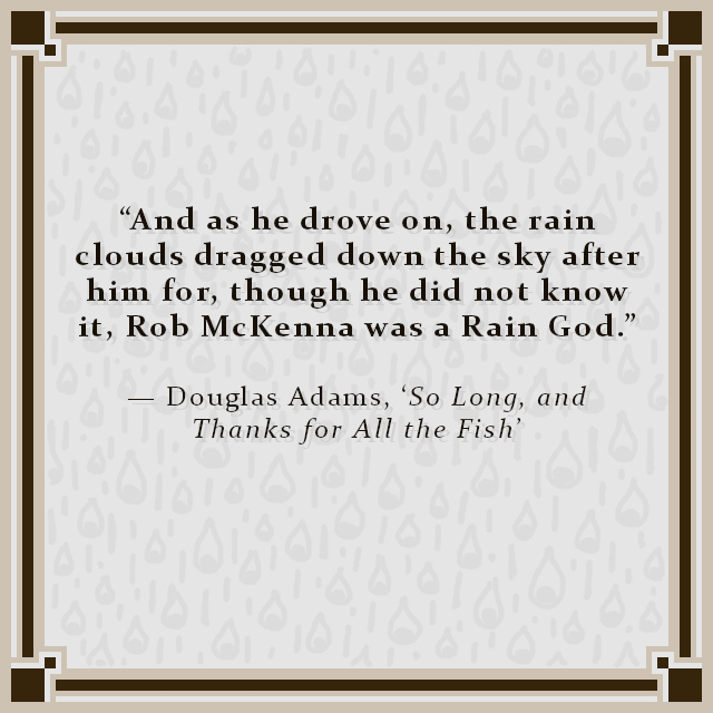 """""""And as he drove on, the rain clouds dragged down the sky after him for, though he did not know it, Rob McKenna was a Rain God."""" — Douglas Adams, 'So Long, and Thanks for All the Fish'"""