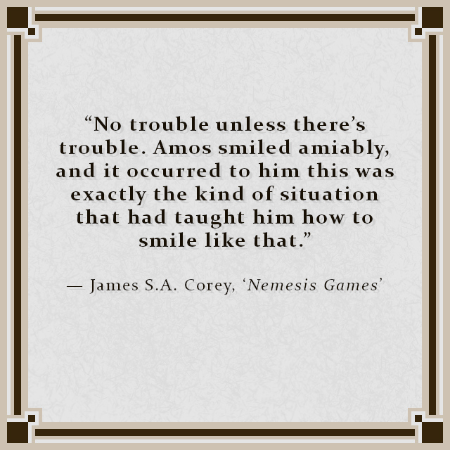 """""""No trouble unless there's trouble. Amos smiled amiably, and it occurred to him this was exactly the kind of situation that had taught him how to smile like that."""" — James S.A. Corey, 'Nemesis Games'"""