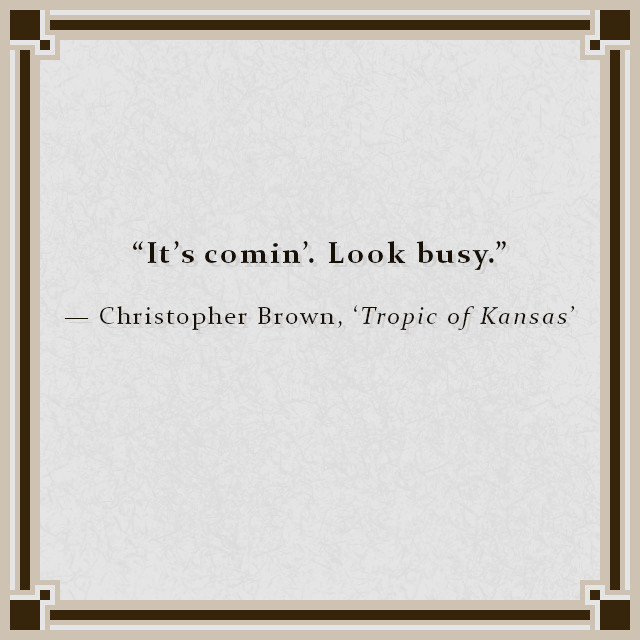 """""""It's comin'. Look busy."""" — Christopher Brown, 'Tropic of Kansas'"""