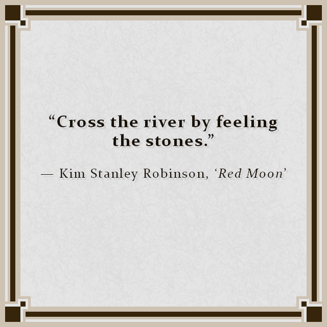 """""""Cross the river by feeling the stones."""" — Kim Stanley Robinson, 'Red Moon'"""
