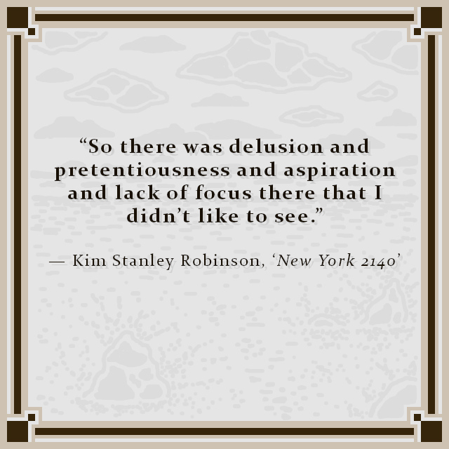 """""""So there was delusion and pretentiousness and aspiration and lack of focus there that I didn't like to see."""" — Kim Stanley Robinson, 'New York 2140'"""