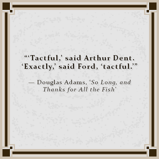 """""""'Tactful,' said Arthur Dent. 'Exactly,' said Ford, 'tactful.'"""" — Douglas Adams, 'So Long, and Thanks for All the Fish'"""