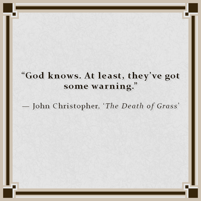 """""""God knows. At least, they've got some warning."""" — John Christopher, 'The Death of Grass'"""