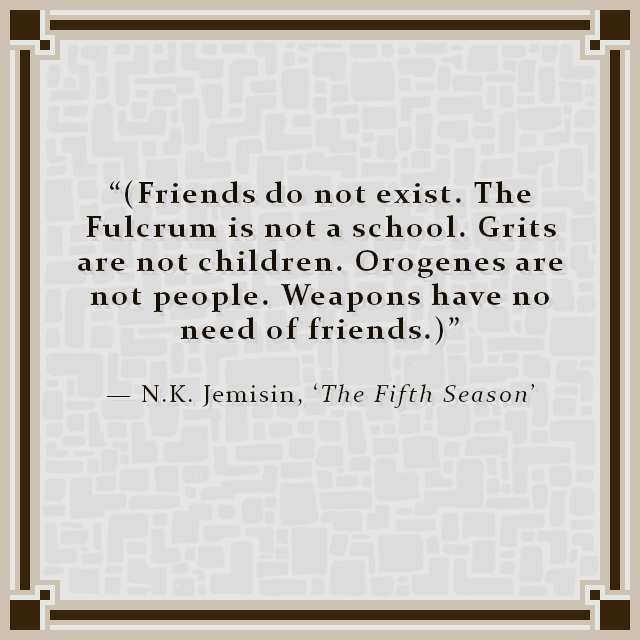 """""""(Friends do not exist. The Fulcrum is not a school. Grits are not children. Orogenes are not people. Weapons have no need of friends.)"""" — N.K. Jemisin, 'The Fifth Season'"""