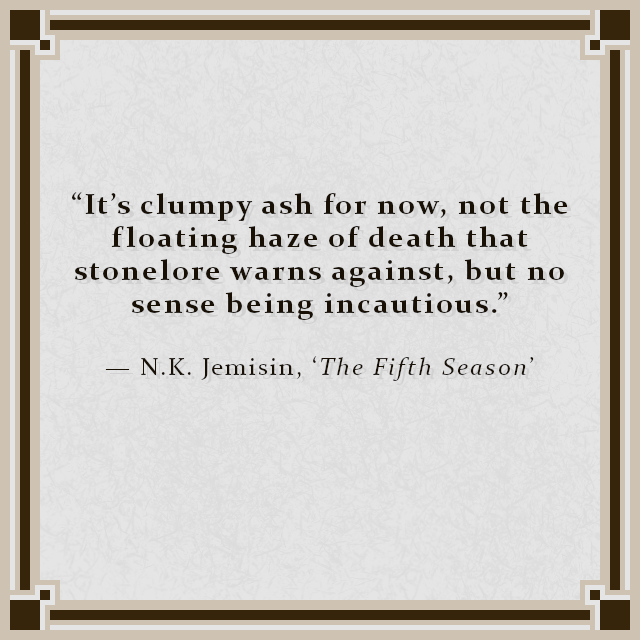 """""""It's clumpy ash for now, not the floating haze of death that stonelore warns against, but no sense being incautious."""" — N.K. Jemisin, 'The Fifth Season'"""