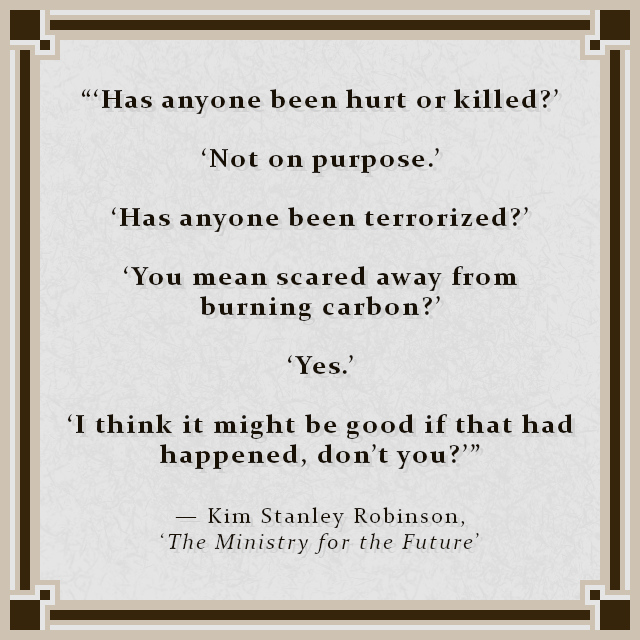 """""""'Has anyone been hurt or killed?' 'Not on purpose.' 'Has anyone been terrorized?' 'You mean scared away from burning carbon?' 'Yes.' 'I think it might be good if that had happened, don't you?'"""" — Kim Stanley Robinson, 'The Ministry for the Future'"""