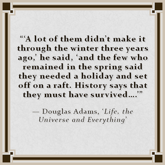 """""""'A lot of them didn't make it through the winter three years ago,' he said, 'and the few who remained in the spring said they needed a holiday and set off on a raft. History says that they must have survived.…'"""" — Douglas Adams, 'Life, the Universe and Everything'"""