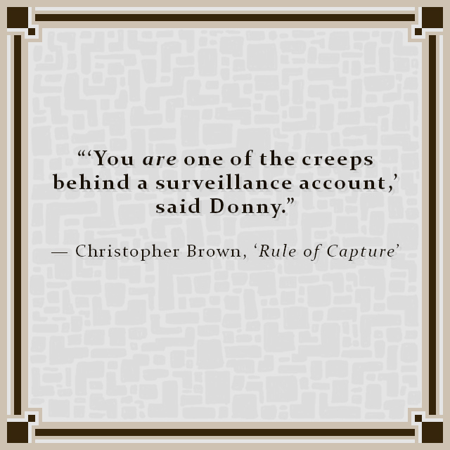 """""""'You are one of the creeps behind a surveillance account,' said Donny."""" — Christopher Brown, 'Rule of Capture'"""