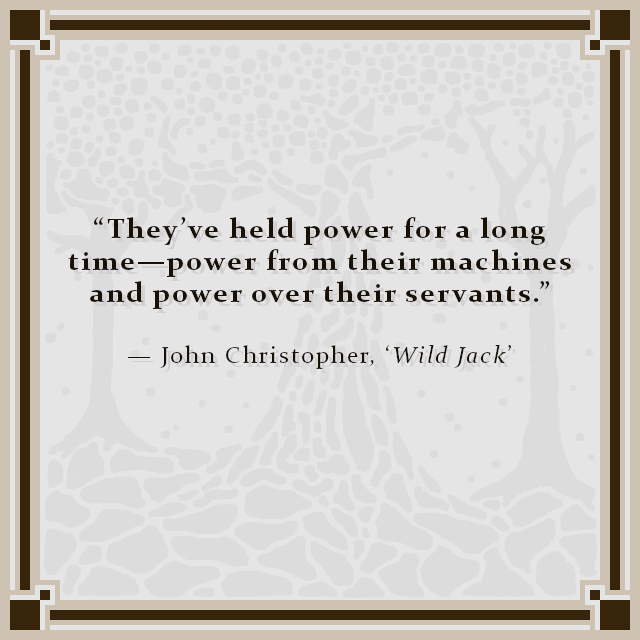"""""""They've held power for a long time—power from their machines and power over their servants."""" — John Christopher, 'Wild Jack'"""