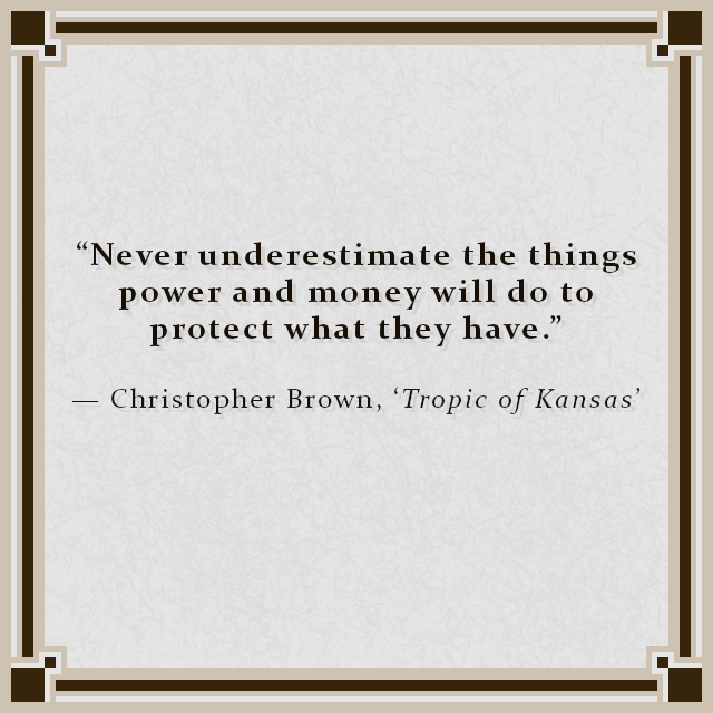 """""""Never underestimate the things power and money will do to protect what they have."""" — Christopher Brown, 'Tropic of Kansas'"""