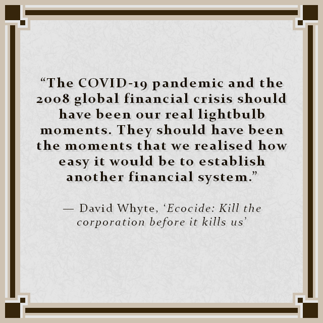 """""""The COVID-19 pandemic and the 2008 global financial crisis should have been our real lightbulb moments. They should have been the moments that we realised how easy it would be to establish another financial system."""" — David Whyte, 'Ecocide: Kill the corporation before it kills us'"""