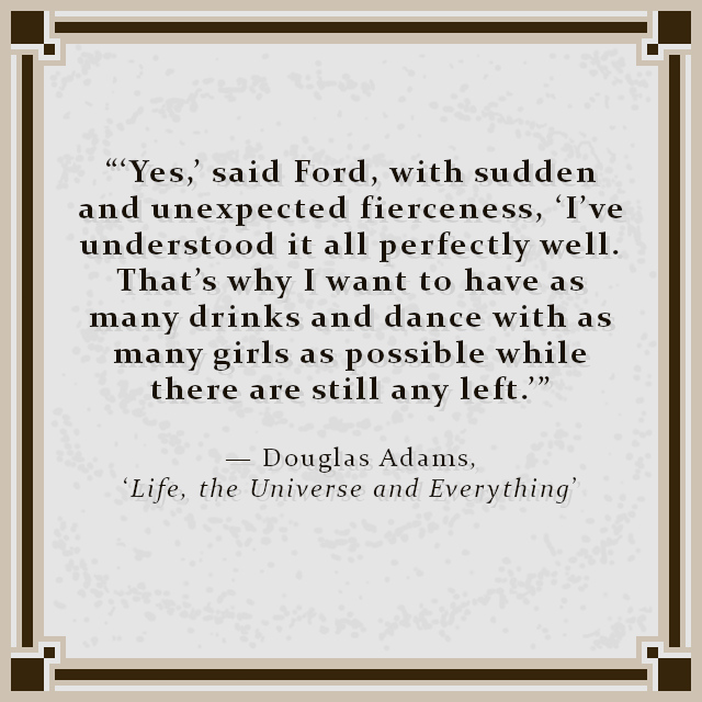 """""""'Yes,' said Ford, with sudden and unexpected fierceness, 'I've understood it all perfectly well. That's why I want to have as many drinks and dance with as many girls as possible while there are still any left.'"""" — Douglas Adams, 'Life, the Universe and Everything'"""