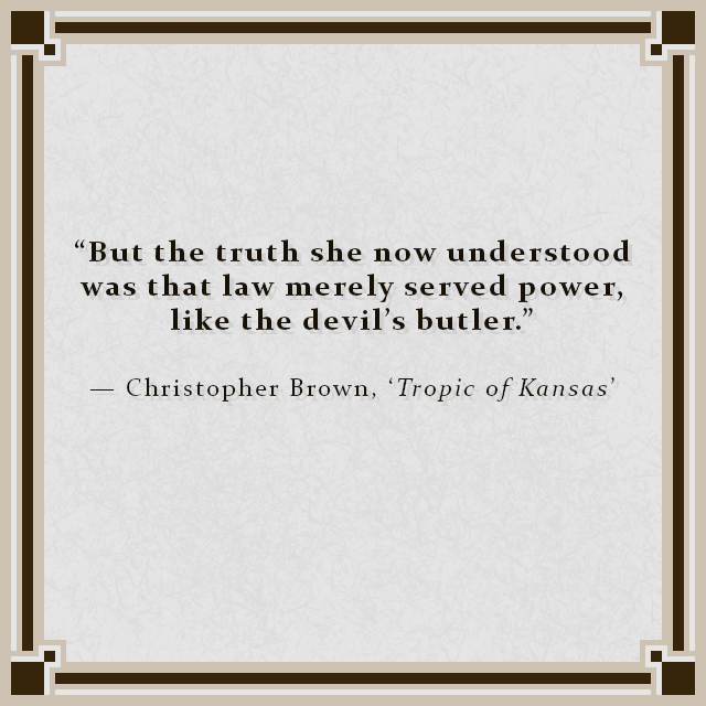 """""""But the truth she now understood was that law merely served power, like the devil's butler."""" — Christopher Brown, 'Tropic of Kansas'"""
