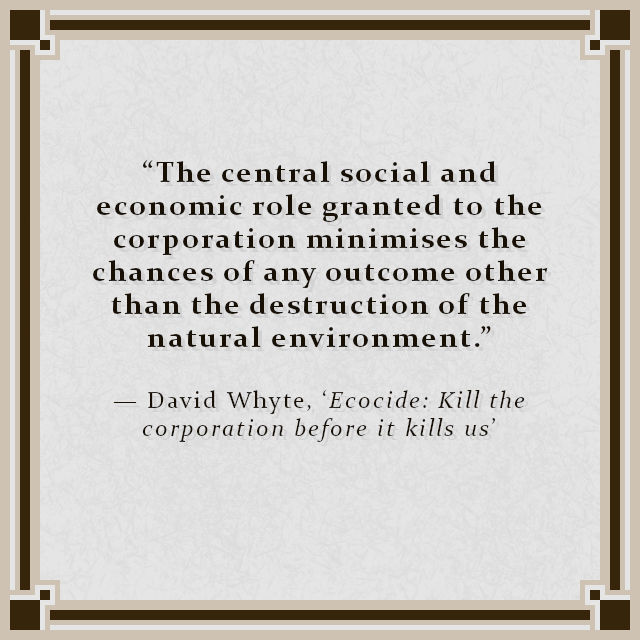 """""""The central social and economic role granted to the corporation minimises the chances of any outcome other than the destruction of the natural environment."""" — David Whyte, 'Ecocide: Kill the corporation before it kills us'"""