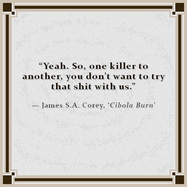 """""""Yeah. So, one killer to another, you don't want to try that shit with us."""" — James S.A. Corey, 'Cibola Burn'"""