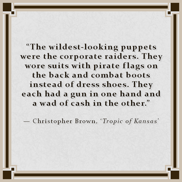 """""""The wildest-looking puppets were the corporate raiders. They wore suits with pirate flags on the back and combat boots instead of dress shoes. They each had a gun in one hand and a wad of cash in the other."""" — Christopher Brown, 'Tropic of Kansas'"""