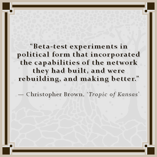 """""""Beta-test experiments in political form that incorporated the capabilities of the network they had built, and were rebuilding, and making better."""" — Christopher Brown, 'Tropic of Kansas'"""