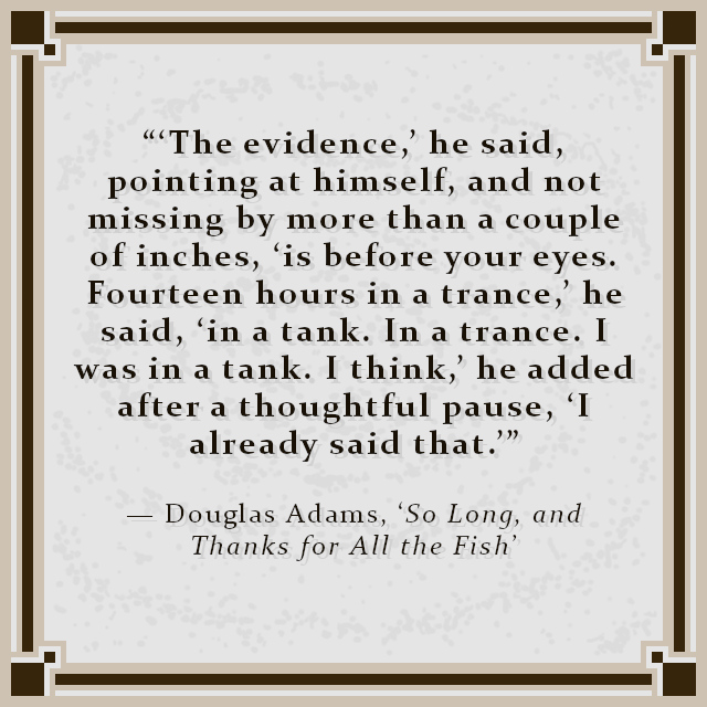 """""""'The evidence,' he said, pointing at himself, and not missing by more than a couple of inches, 'is before your eyes. Fourteen hours in a trance,' he said, 'in a tank. In a trance. I was in a tank. I think,' he added after a thoughtful pause, 'I already said that.'"""" — Douglas Adams, 'So Long, and Thanks for All the Fish'"""
