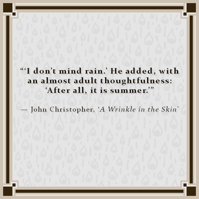 """""""'I don't mind rain.' He added, with an almost adult thoughtfulness: 'After all, it is summer.'"""" — John Christopher, 'A Wrinkle in the Skin'"""