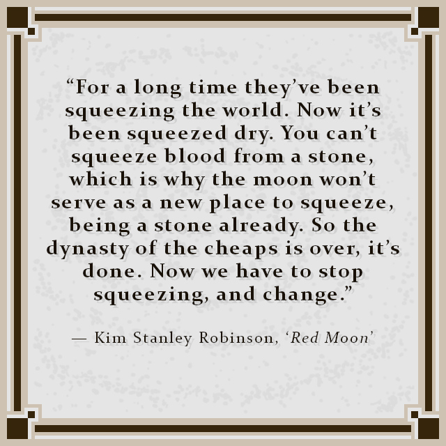 """""""For a long time they've been squeezing the world. Now it's been squeezed dry. You can't squeeze blood from a stone, which is why the moon won't serve as a new place to squeeze, being a stone already. So the dynasty of the cheaps is over, it's done. Now we have to stop squeezing, and change."""" — Kim Stanley Robinson, 'Red Moon'"""