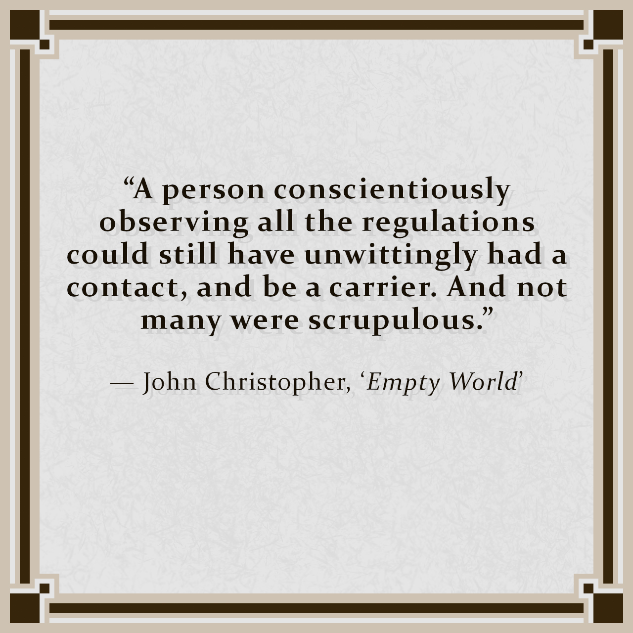 """""""A person conscientiously observing all the regulations could still have unwittingly had a contact, and be a carrier. And not many were scrupulous."""" — John Christopher, 'Empty World'"""