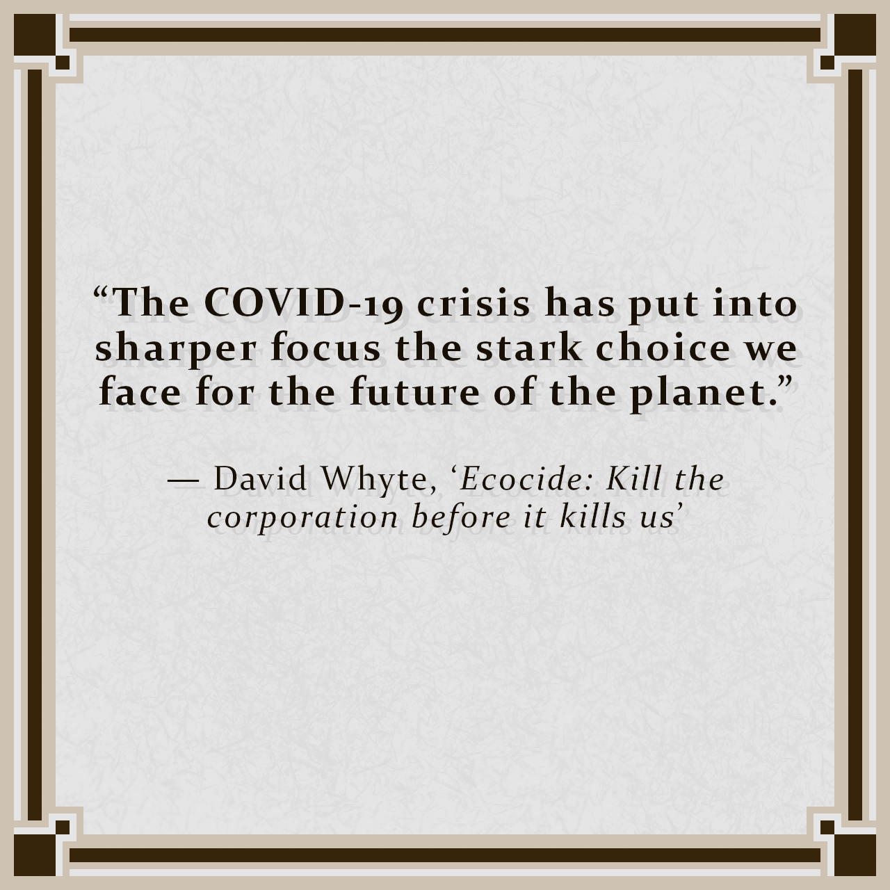 """""""The COVID-19 crisis has put into sharper focus the stark choice we face for the future of the planet."""" — David Whyte, 'Ecocide: Kill the corporation before it kills us'"""