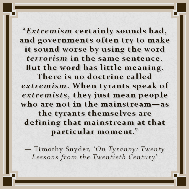 """""""Extremism certainly sounds bad, and governments often try to make it sound worse by using the word terrorism in the same sentence. But the word has little meaning. There is no doctrine called extremism. When tyrants speak of extremists, they just mean people who are not in the mainstream—as the tyrants themselves are defining that mainstream at that particular moment."""" — Timothy Snyder, 'On Tyranny: Twenty Lessons from the Twentieth Century'"""