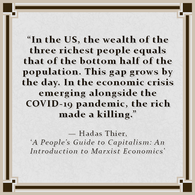 """""""In the US, the wealth of the three richest people equals that of the bottom half of the population. This gap grows by the day. In the economic crisis emerging alongside the COVID-19 pandemic, the rich made a killing."""" — Hadas Thier, 'A People's Guide to Capitalism: An Introduction to Marxist Economics'"""