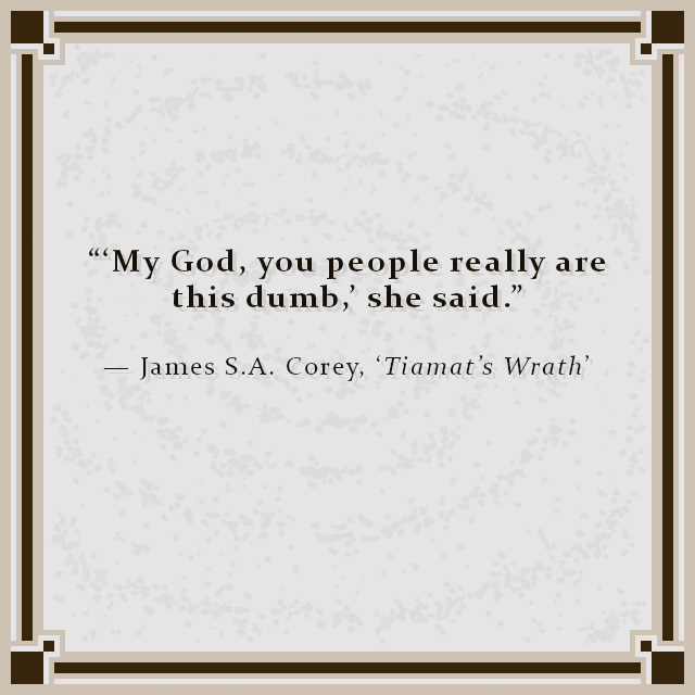 """""""'My God, you people really are this dumb,' she said."""" — James S.A. Corey, 'Tiamat's Wrath'"""