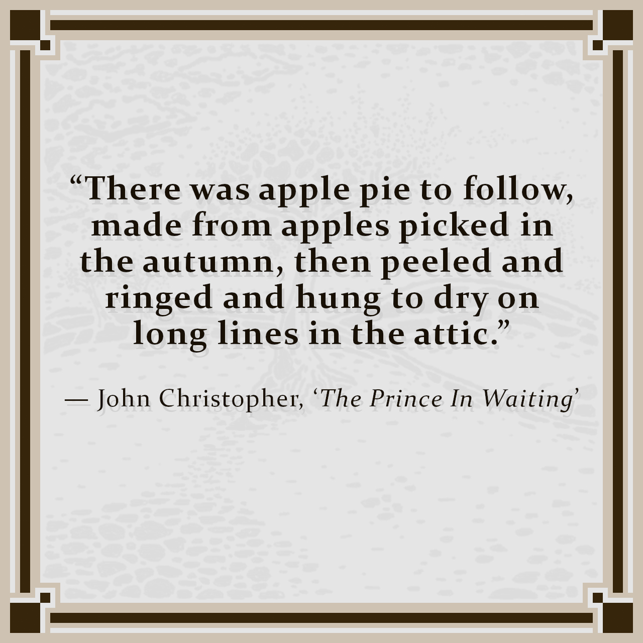"""""""There was apple pie to follow, made from apples picked in the autumn, then peeled and ringed and hung to dry on long lines in the attic."""" — John Christopher, 'The Prince In Waiting'"""