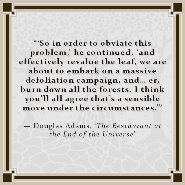 """""""'So in order to obviate this problem,' he continued, 'and effectively revalue the leaf, we are about to embark on a massive defoliation campaign, and… er, burn down all the forests. I think you'll all agree that's a sensible move under the circumstances.'"""" — Douglas Adams, 'The Restaurant at the End of the Universe'"""