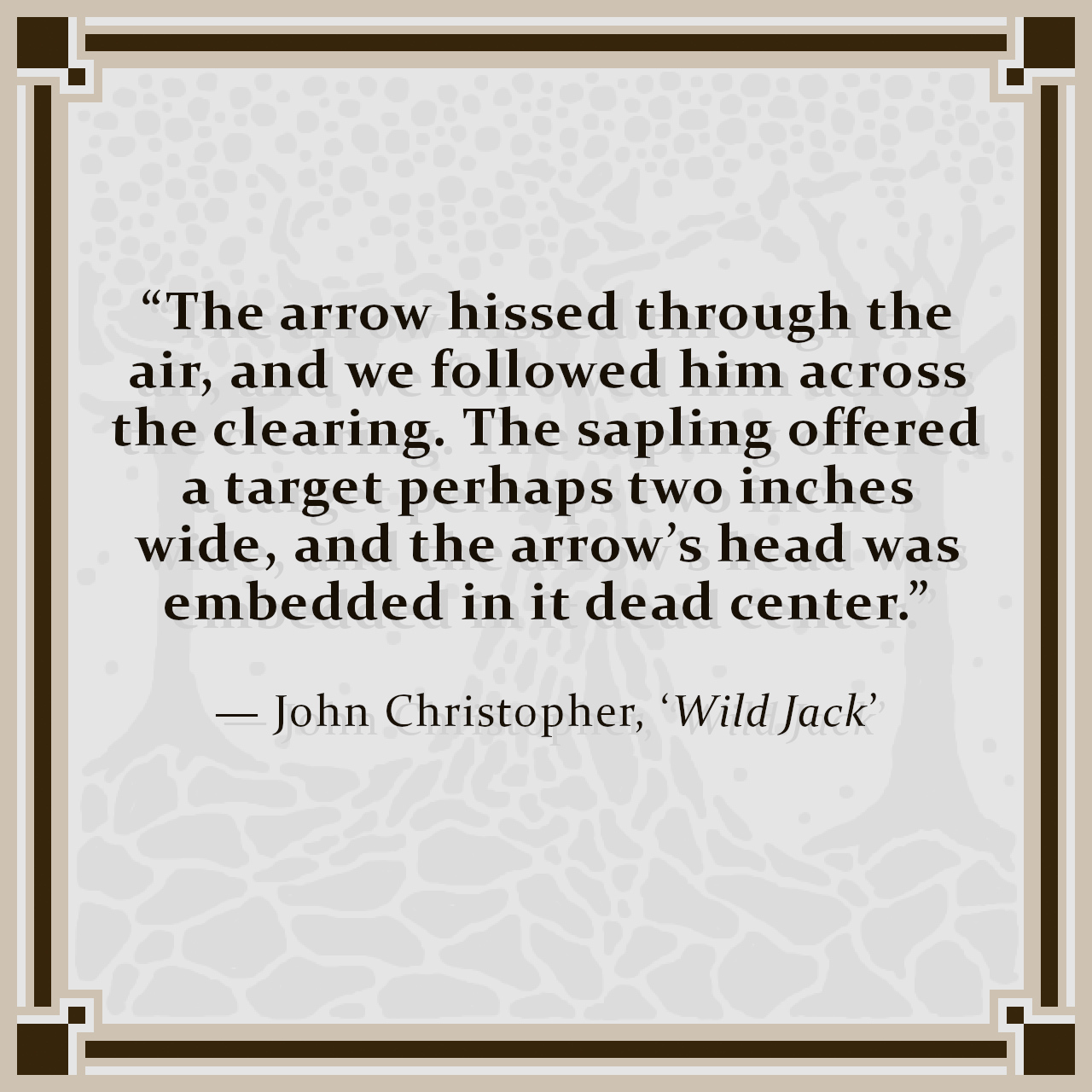 """""""The arrow hissed through the air, and we followed him across the clearing. The sapling offered a target perhaps two inches wide, and the arrow's head was embedded in it dead center."""" — John Christopher, 'Wild Jack'"""