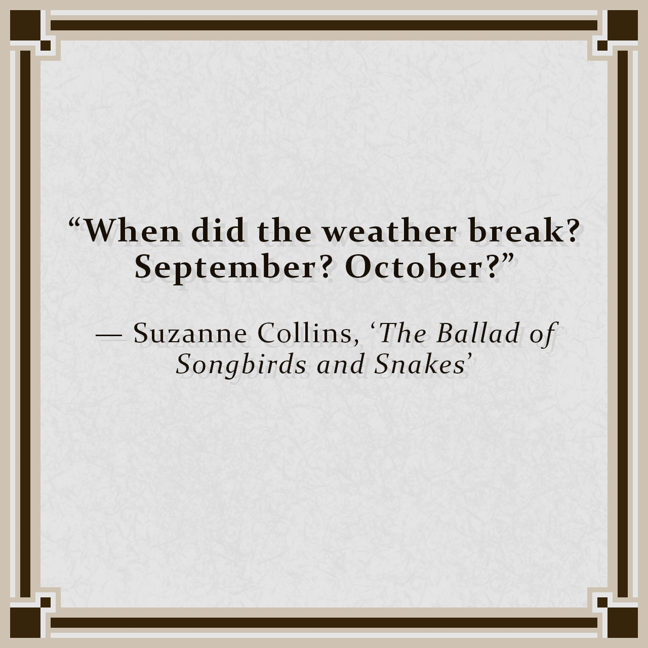 """""""When did the weather break? September? October?"""" — Suzanne Collins, 'The Ballad of Songbirds and Snakes'"""
