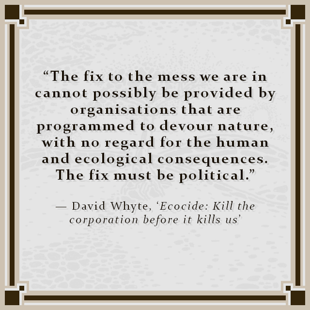 """""""The fix to the mess we are in cannot possibly be provided by organisations that are programmed to devour nature, with no regard for the human and ecological consequences. The fix must be political."""" — David Whyte, 'Ecocide: Kill the corporation before it kills us'"""