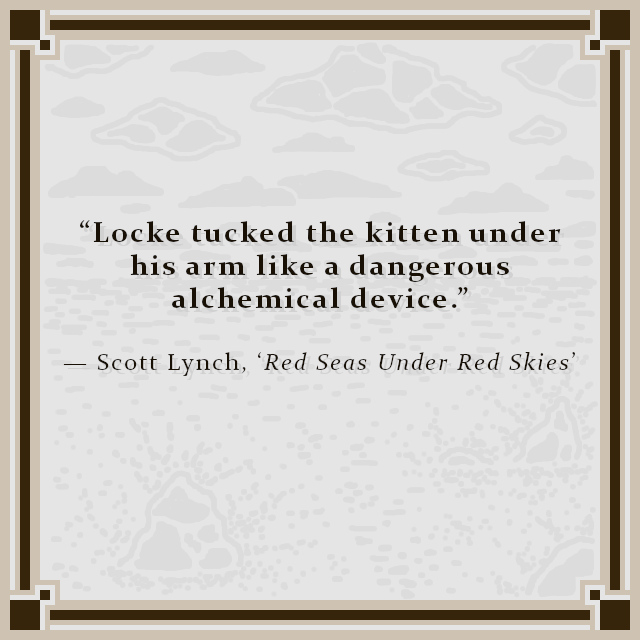 """""""Locke tucked the kitten under his arm like a dangerous alchemical device."""" — Scott Lynch, 'Red Seas Under Red Skies'"""