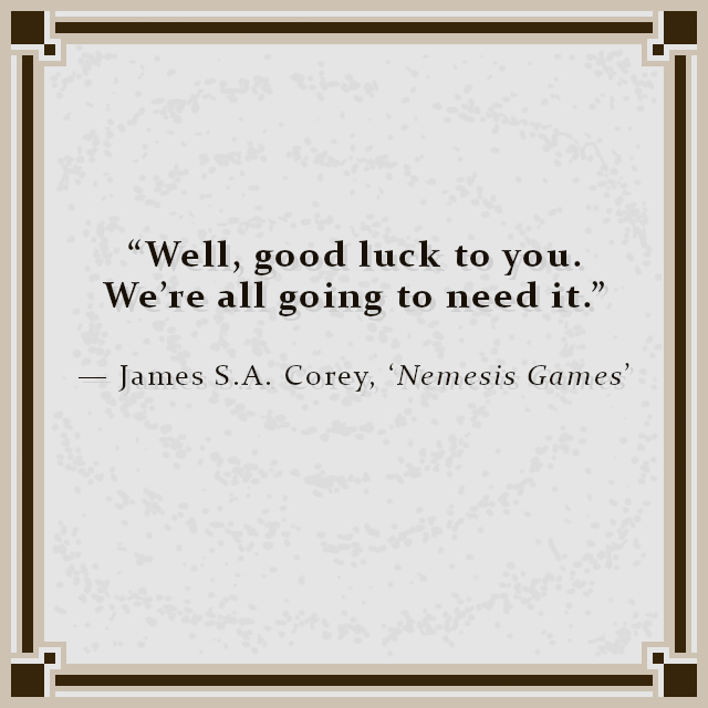 """""""Well, good luck to you. We're all going to need it."""" — James S.A. Corey, 'Nemesis Games'"""