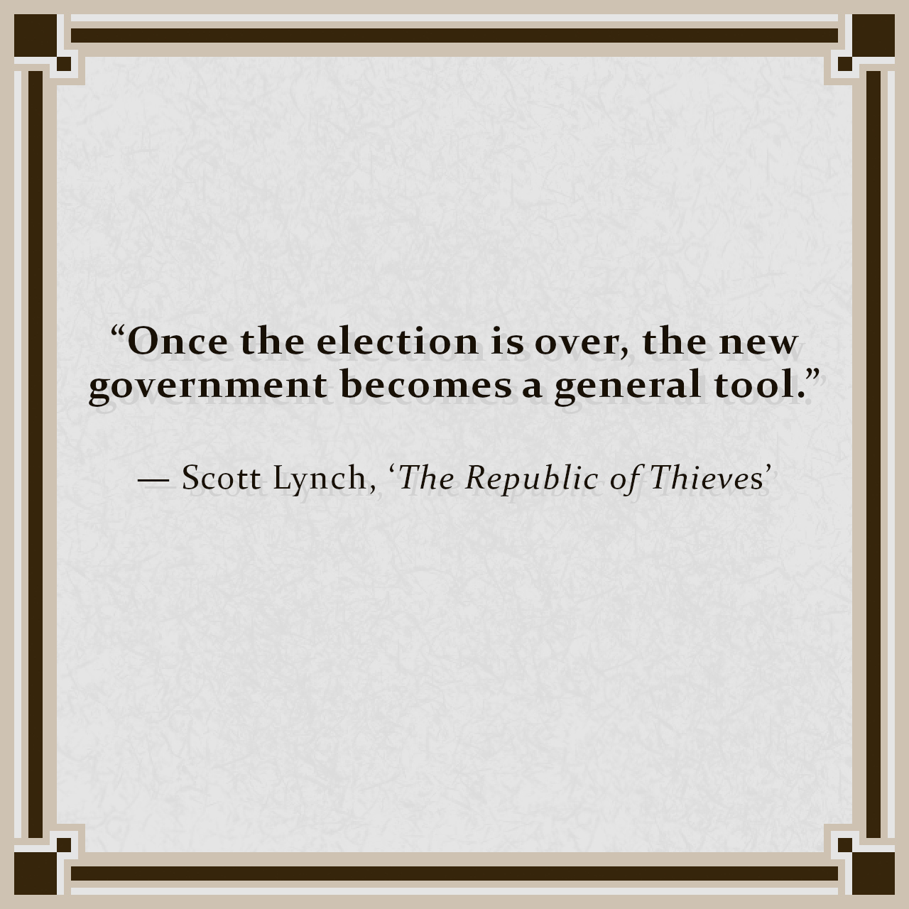 """""""Once the election is over, the new government becomes a general tool."""" — Scott Lynch, 'The Republic of Thieves'"""