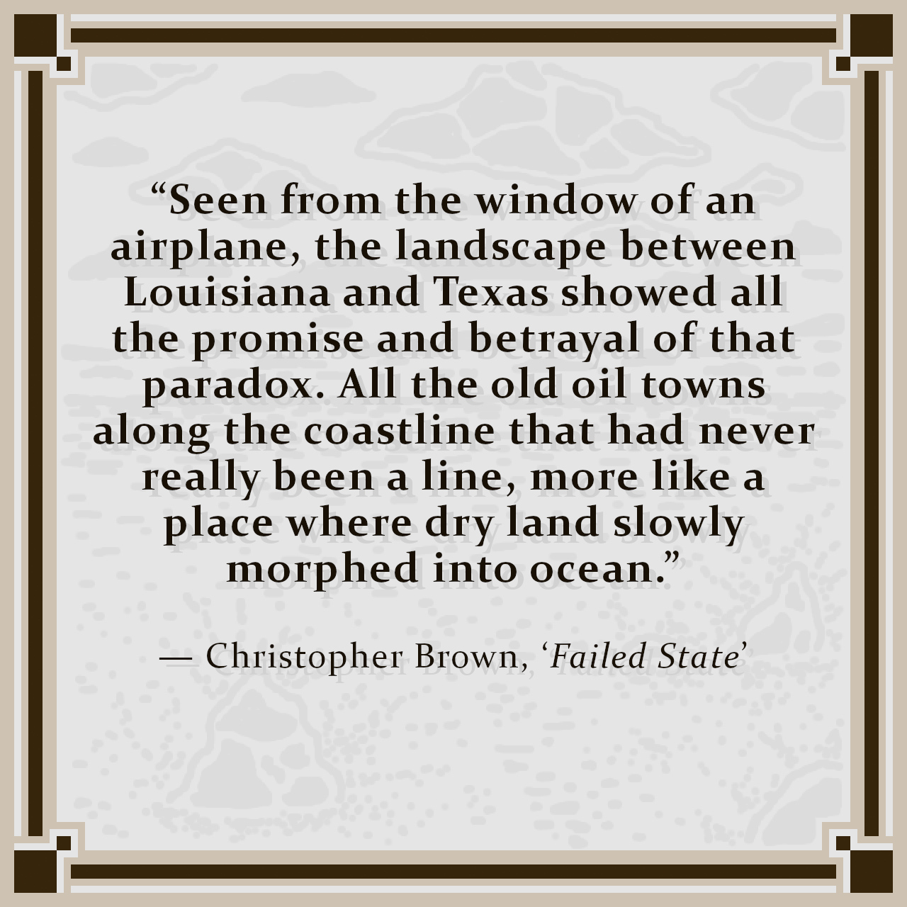"""""""Seen from the window of an airplane, the landscape between Louisiana and Texas showed all the promise and betrayal of that paradox. All the old oil towns along the coastline that had never really been a line, more like a place where dry land slowly morphed into ocean."""" — Christopher Brown, 'Failed State'"""